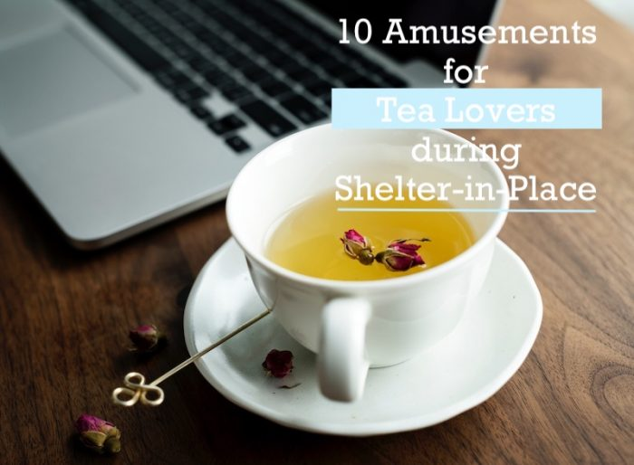10 Amusements for Tea Lovers during Shelter-in-Place